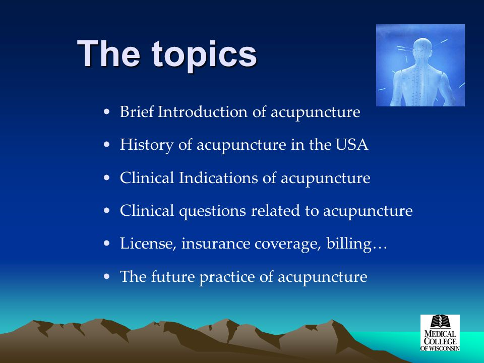 The topics Brief Introduction of acupuncture History of acupuncture in the USA Clinical Indications of acupuncture Clinical questions related to acupuncture License, insurance coverage, billing… The future practice of acupuncture