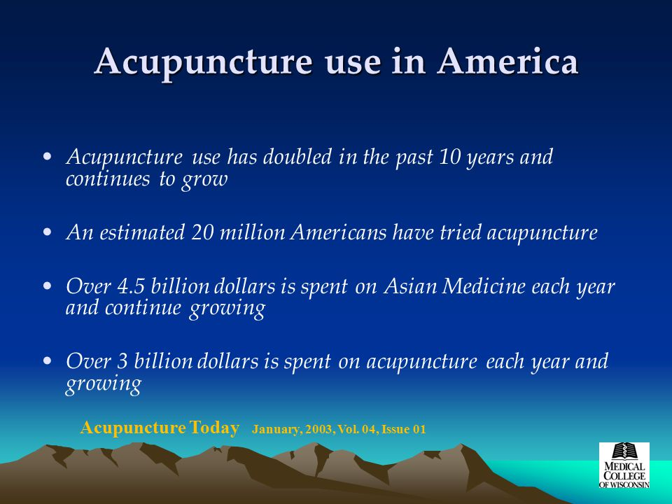 Acupuncture use in America Acupuncture use has doubled in the past 10 years and continues to grow An estimated 20 million Americans have tried acupuncture Over 4.5 billion dollars is spent on Asian Medicine each year and continue growing Over 3 billion dollars is spent on acupuncture each year and growing Acupuncture Today January, 2003, Vol.