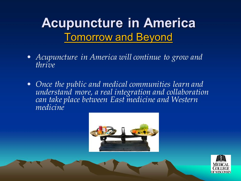 Acupuncture in America Tomorrow and Beyond Acupuncture in America will continue to grow and thrive Once the public and medical communities learn and understand more, a real integration and collaboration can take place between East medicine and Western medicine