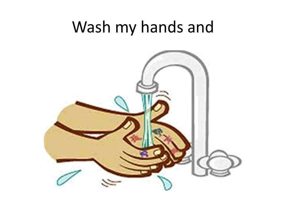 Wash my hands and