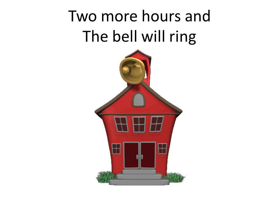 Two more hours and The bell will ring