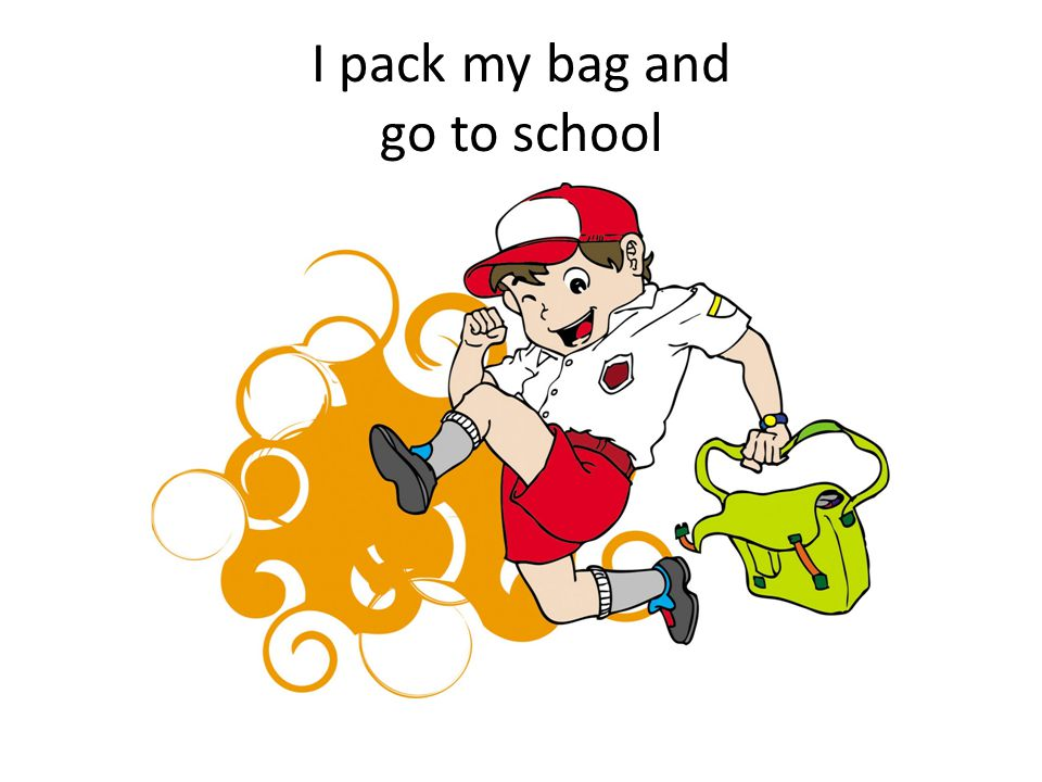 I pack my bag and go to school