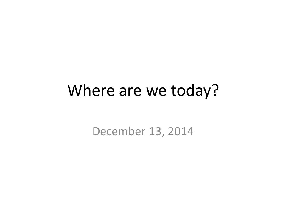 Where are we today December 13, 2014