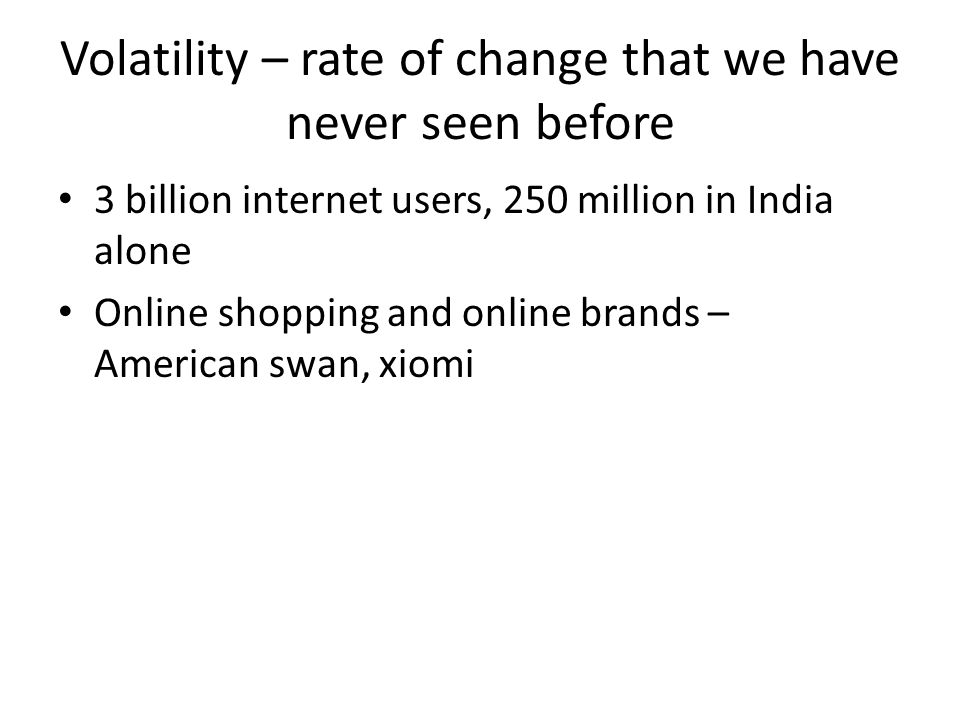 Volatility – rate of change that we have never seen before 3 billion internet users, 250 million in India alone Online shopping and online brands – American swan, xiomi