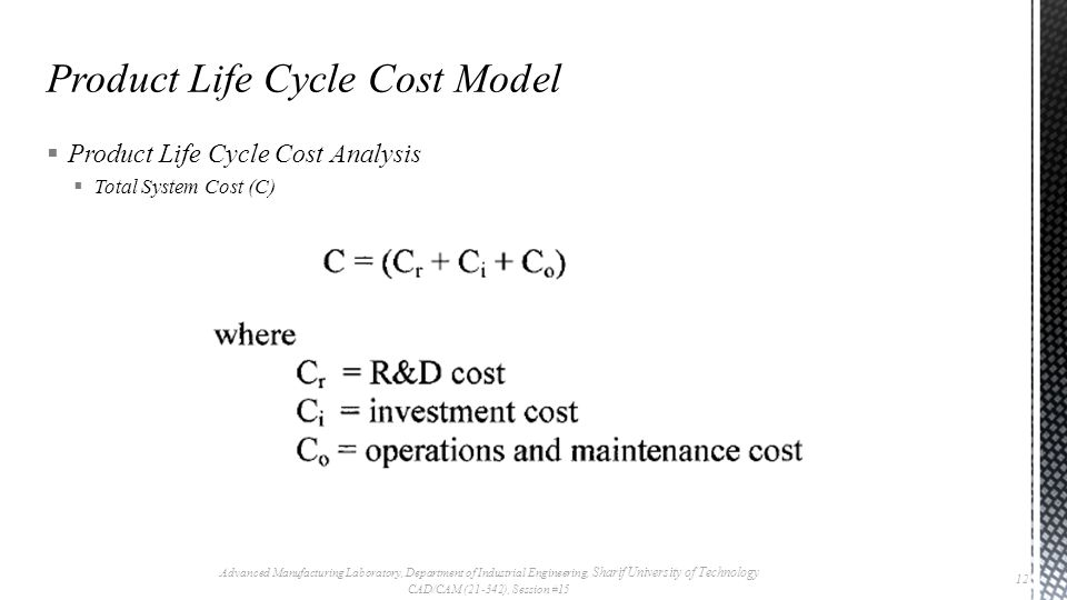  Product Life Cycle Cost Analysis  Total System Cost (C) Advanced Manufacturing Laboratory, Department of Industrial Engineering, Sharif University of Technology CAD/CAM (21-342), Session #15 12