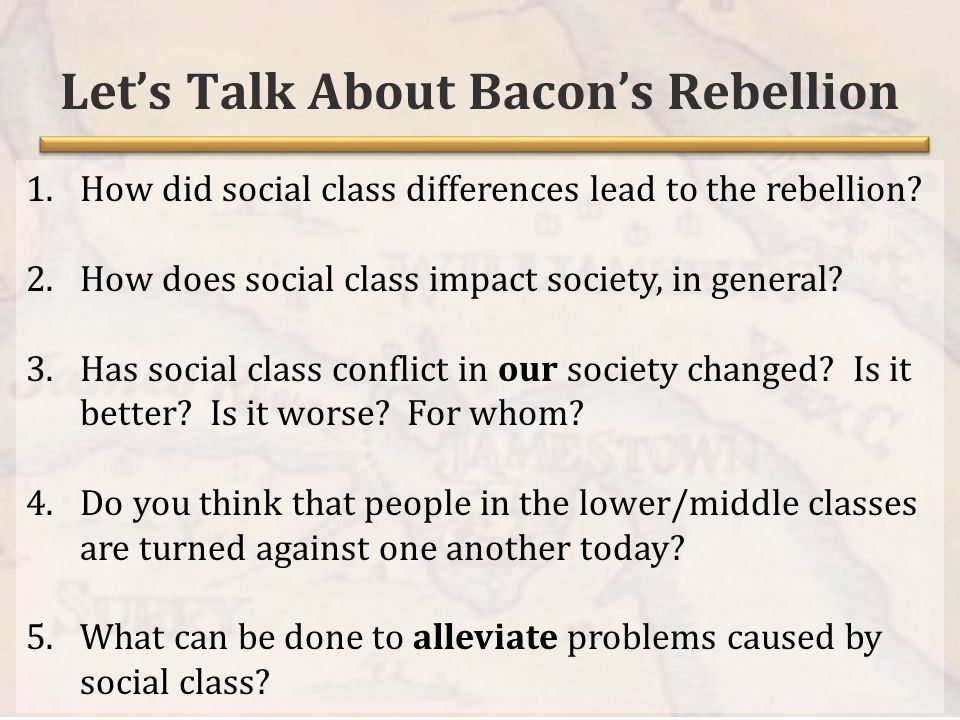 Let's Talk About Bacon's Rebellion 1.How did social class differences lead to the rebellion.