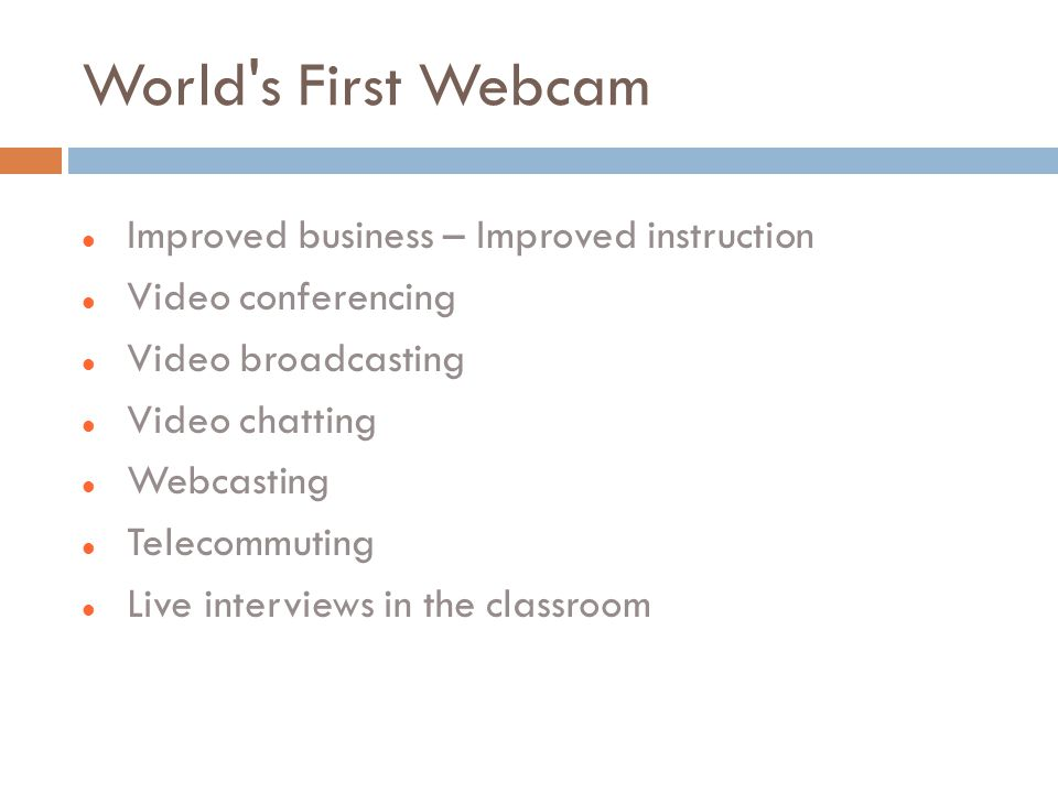 World s First Webcam Improved business – Improved instruction Video conferencing Video broadcasting Video chatting Webcasting Telecommuting Live interviews in the classroom