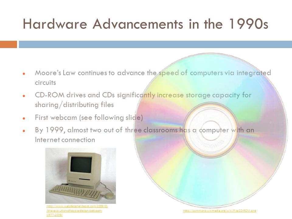 Hardware Advancements in the 1990s Moore's Law continues to advance the speed of computers via integrated circuits CD-ROM drives and CDs significantly increase storage capacity for sharing/distributing files First webcam (see following slide) By 1999, almost two out of three classrooms has a computer with an Internet connection http://www.webdesignerdepot.com/2009/01 /the-evolution-of-apple-design-between- 1977-2008/ http://commons.wikimedia.org/wiki/File:CD-ROM.png