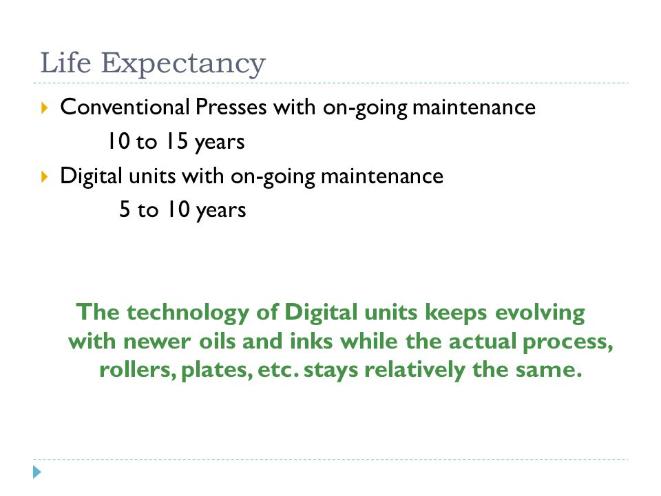 Life Expectancy  Conventional Presses with on-going maintenance 10 to 15 years  Digital units with on-going maintenance 5 to 10 years The technology of Digital units keeps evolving with newer oils and inks while the actual process, rollers, plates, etc.