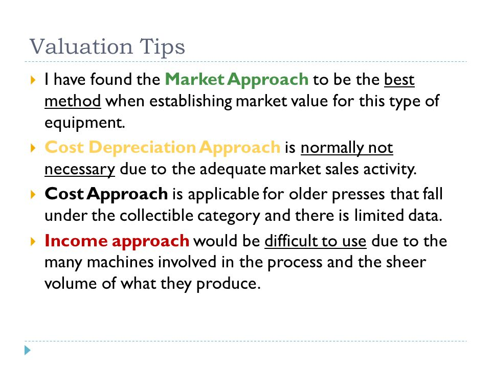 Valuation Tips  I have found the Market Approach to be the best method when establishing market value for this type of equipment.