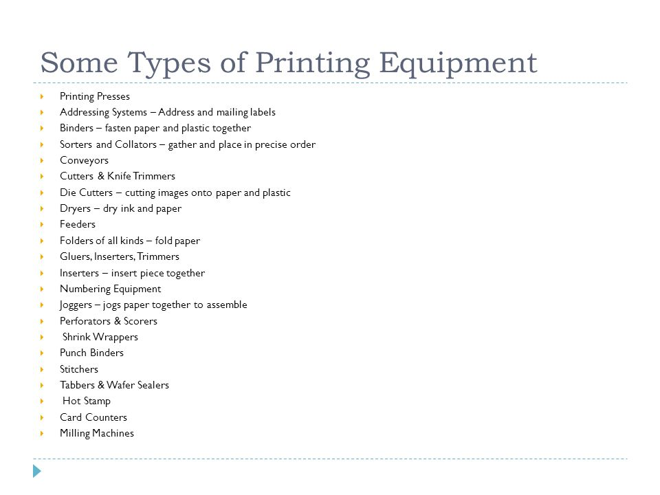 Some Types of Printing Equipment  Printing Presses  Addressing Systems – Address and mailing labels  Binders – fasten paper and plastic together  Sorters and Collators – gather and place in precise order  Conveyors  Cutters & Knife Trimmers  Die Cutters – cutting images onto paper and plastic  Dryers – dry ink and paper  Feeders  Folders of all kinds – fold paper  Gluers, Inserters, Trimmers  Inserters – insert piece together  Numbering Equipment  Joggers – jogs paper together to assemble  Perforators & Scorers  Shrink Wrappers  Punch Binders  Stitchers  Tabbers & Wafer Sealers  Hot Stamp  Card Counters  Milling Machines