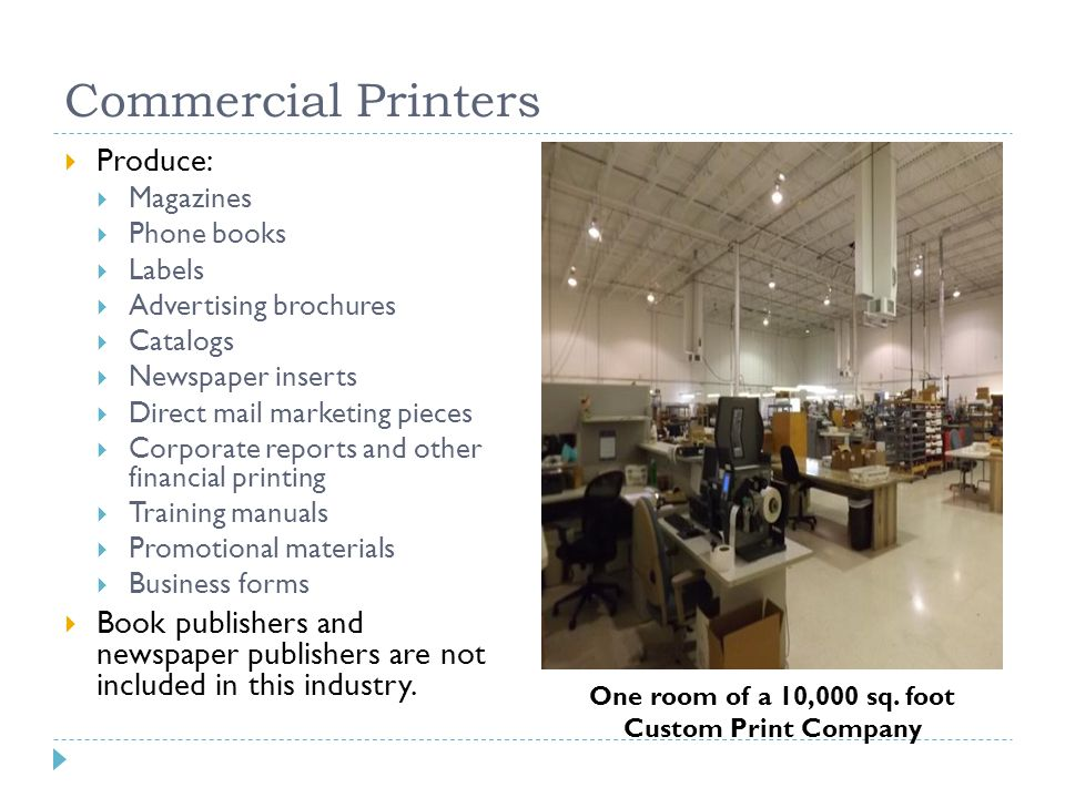 Commercial Printers  Produce:  Magazines  Phone books  Labels  Advertising brochures  Catalogs  Newspaper inserts  Direct mail marketing pieces  Corporate reports and other financial printing  Training manuals  Promotional materials  Business forms  Book publishers and newspaper publishers are not included in this industry.