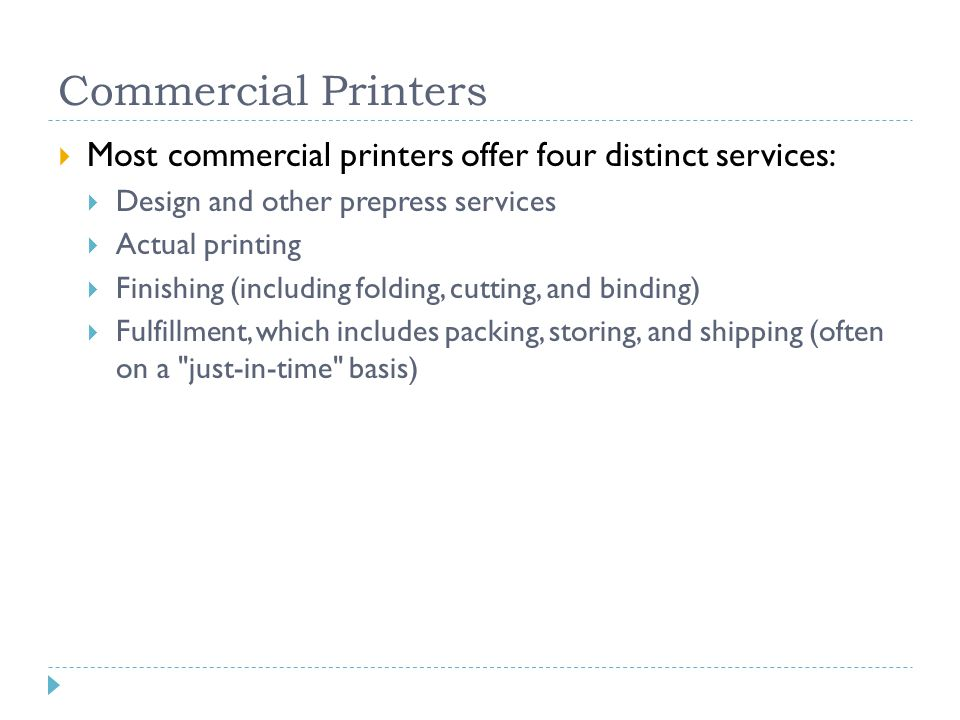 Commercial Printers  Most commercial printers offer four distinct services:  Design and other prepress services  Actual printing  Finishing (including folding, cutting, and binding)  Fulfillment, which includes packing, storing, and shipping (often on a just-in-time basis)
