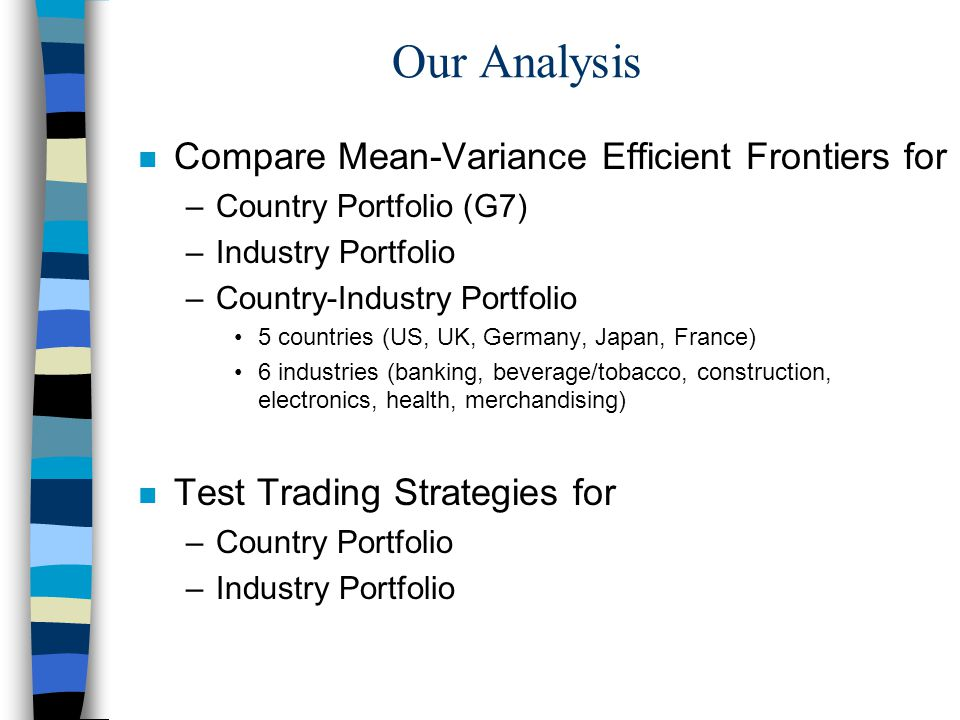 Our Analysis n Compare Mean-Variance Efficient Frontiers for –Country Portfolio (G7) –Industry Portfolio –Country-Industry Portfolio 5 countries (US, UK, Germany, Japan, France) 6 industries (banking, beverage/tobacco, construction, electronics, health, merchandising) n Test Trading Strategies for –Country Portfolio –Industry Portfolio