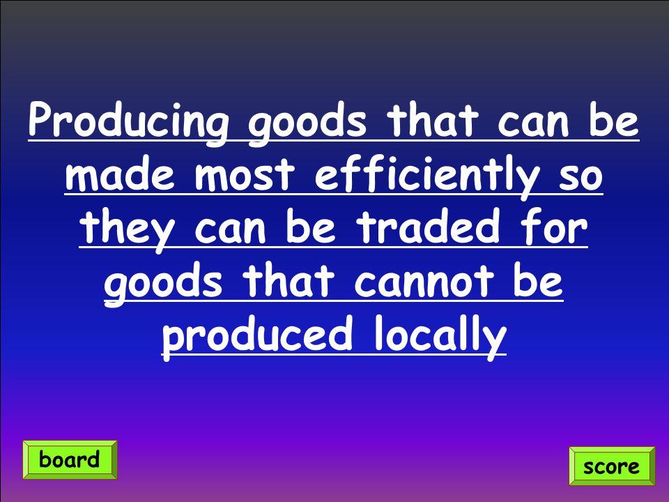 Producing goods that can be made most efficiently so they can be traded for goods that cannot be produced locally score board