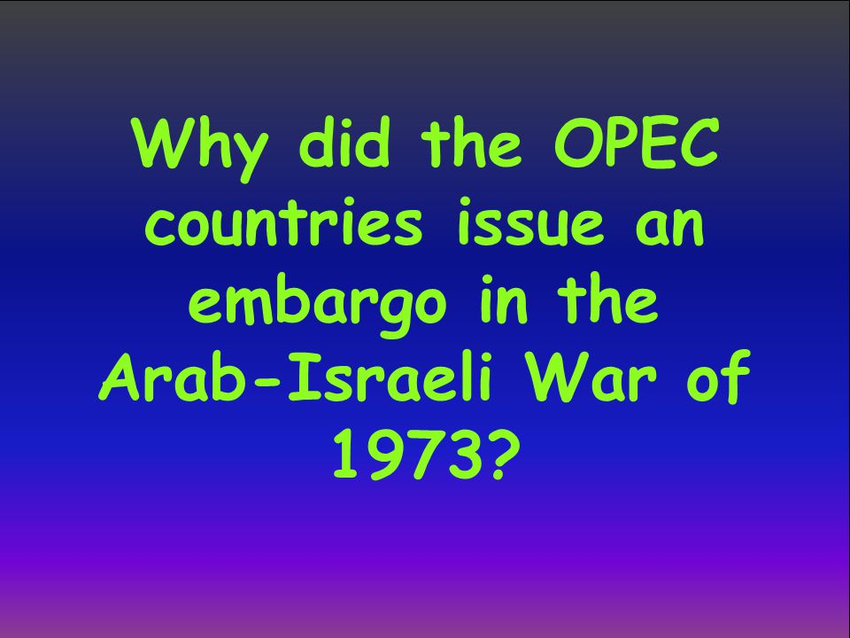 Why did the OPEC countries issue an embargo in the Arab-Israeli War of 1973