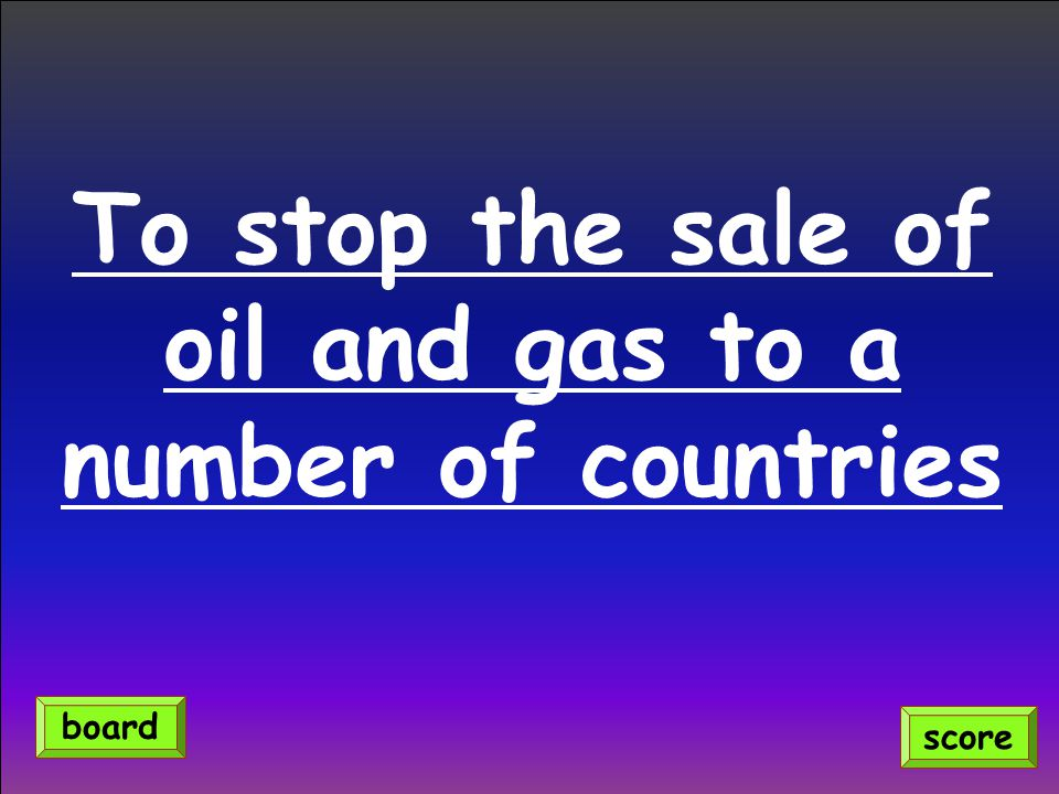 To stop the sale of oil and gas to a number of countries score board