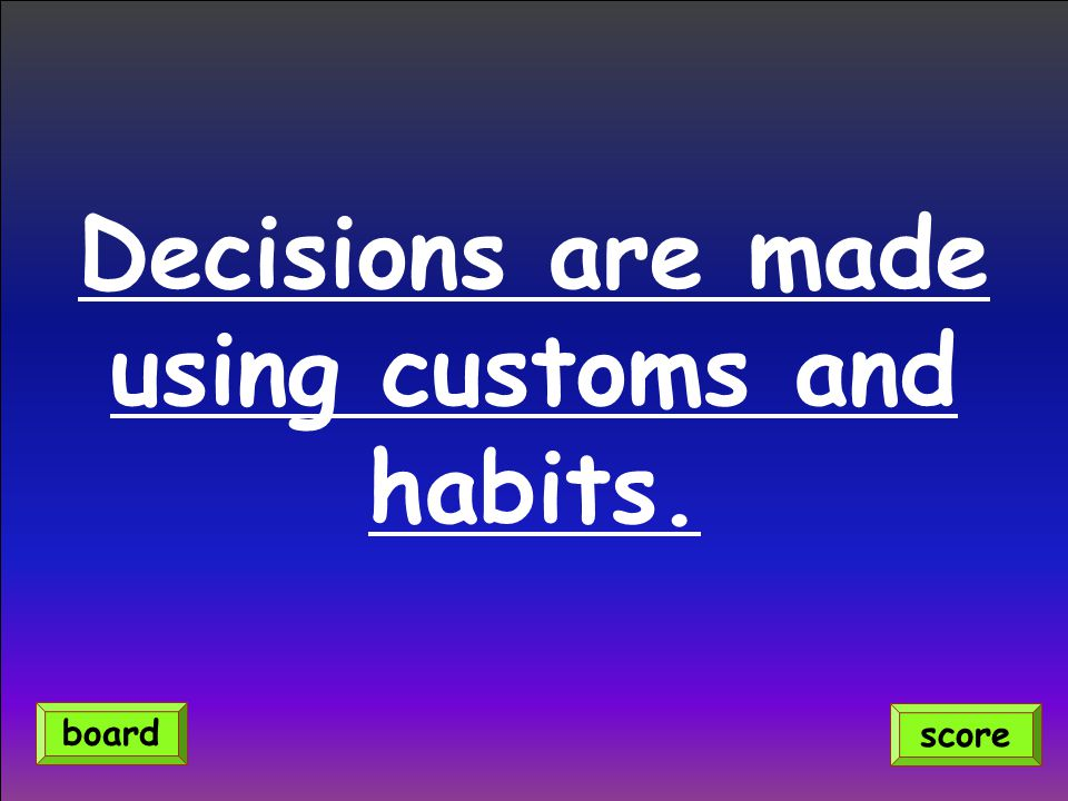Decisions are made using customs and habits. score board