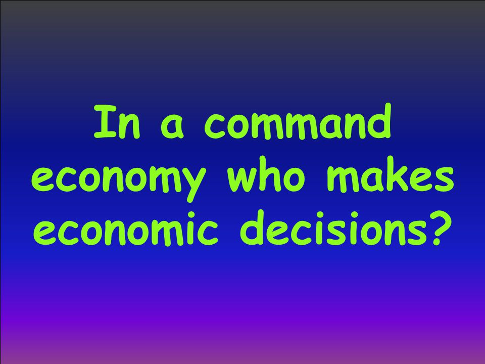 In a command economy who makes economic decisions