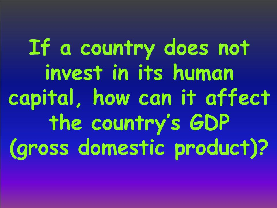 If a country does not invest in its human capital, how can it affect the country's GDP (gross domestic product)