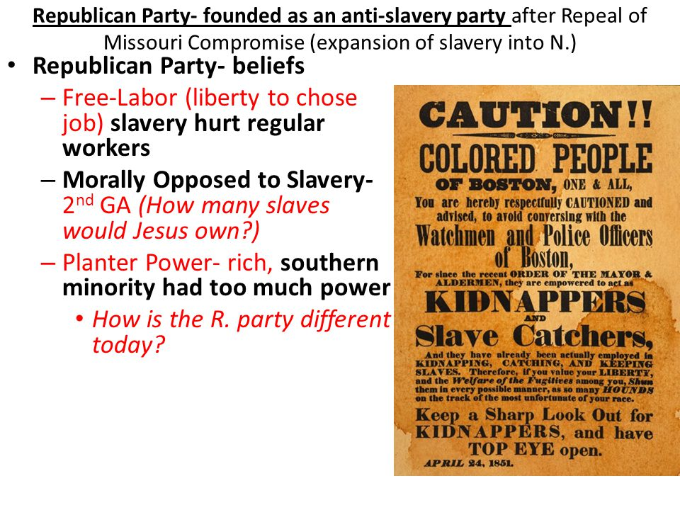 Republican Party- founded as an anti-slavery party after Repeal of Missouri Compromise (expansion of slavery into N.) Republican Party- beliefs – Free-Labor (liberty to chose job) slavery hurt regular workers – Morally Opposed to Slavery- 2 nd GA (How many slaves would Jesus own ) – Planter Power- rich, southern minority had too much power How is the R.