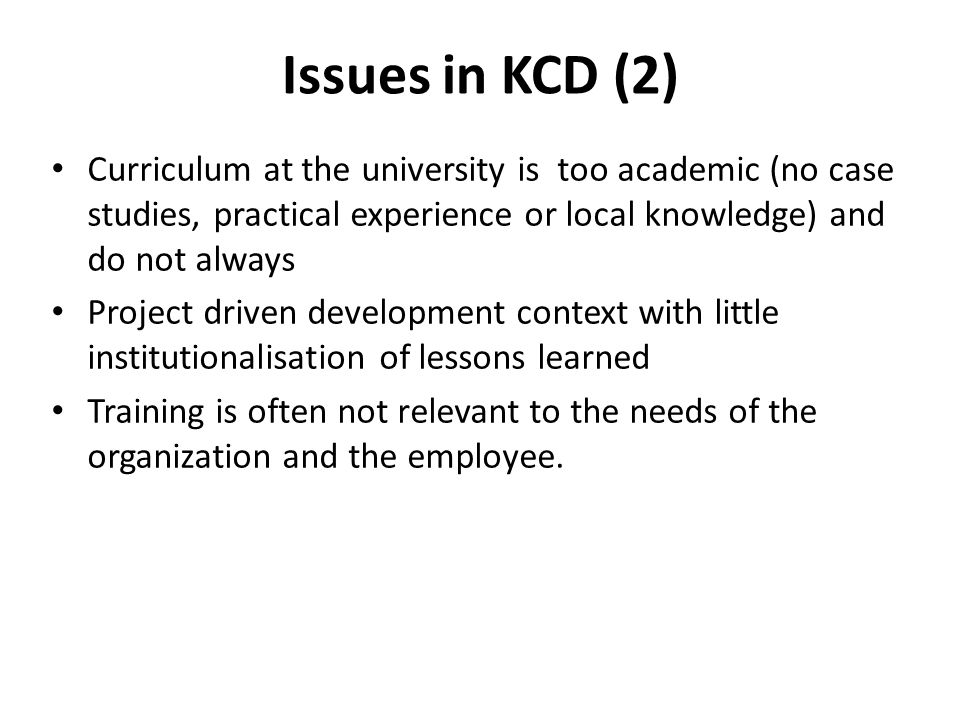 Issues in KCD (2) Curriculum at the university is too academic (no case studies, practical experience or local knowledge) and do not always Project driven development context with little institutionalisation of lessons learned Training is often not relevant to the needs of the organization and the employee.