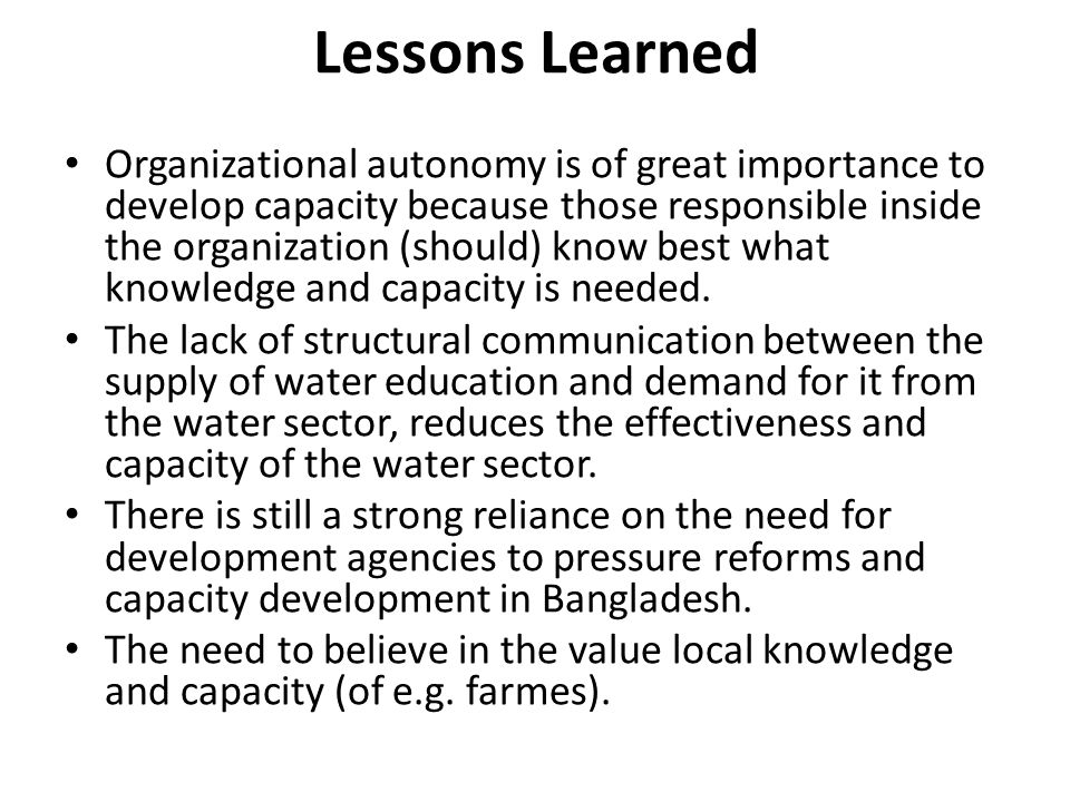 Lessons Learned Organizational autonomy is of great importance to develop capacity because those responsible inside the organization (should) know best what knowledge and capacity is needed.