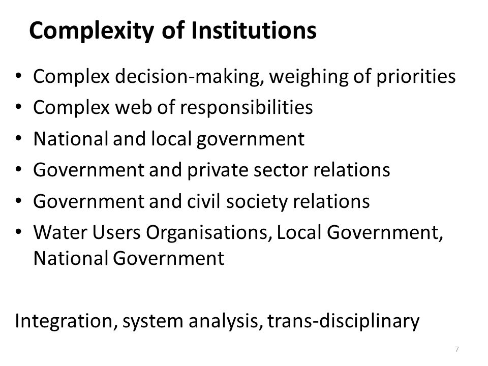 Complexity of Institutions Complex decision-making, weighing of priorities Complex web of responsibilities National and local government Government and private sector relations Government and civil society relations Water Users Organisations, Local Government, National Government Integration, system analysis, trans-disciplinary 7