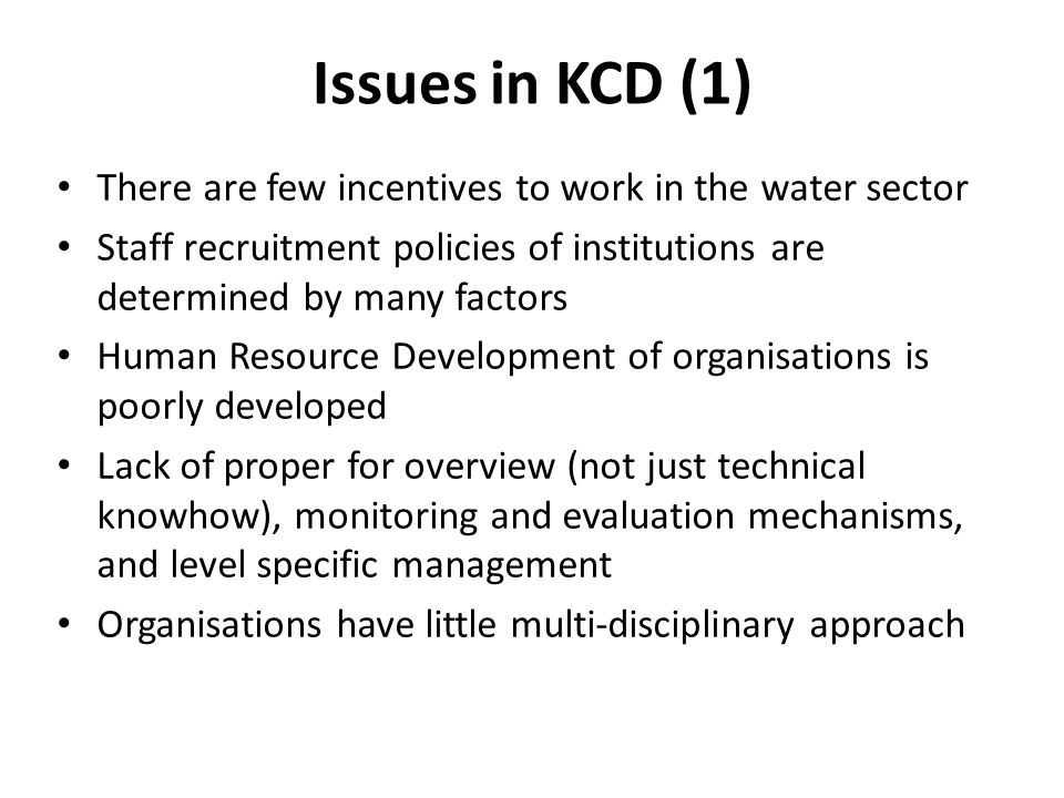 Issues in KCD (1) There are few incentives to work in the water sector Staff recruitment policies of institutions are determined by many factors Human Resource Development of organisations is poorly developed Lack of proper for overview (not just technical knowhow), monitoring and evaluation mechanisms, and level specific management Organisations have little multi-disciplinary approach