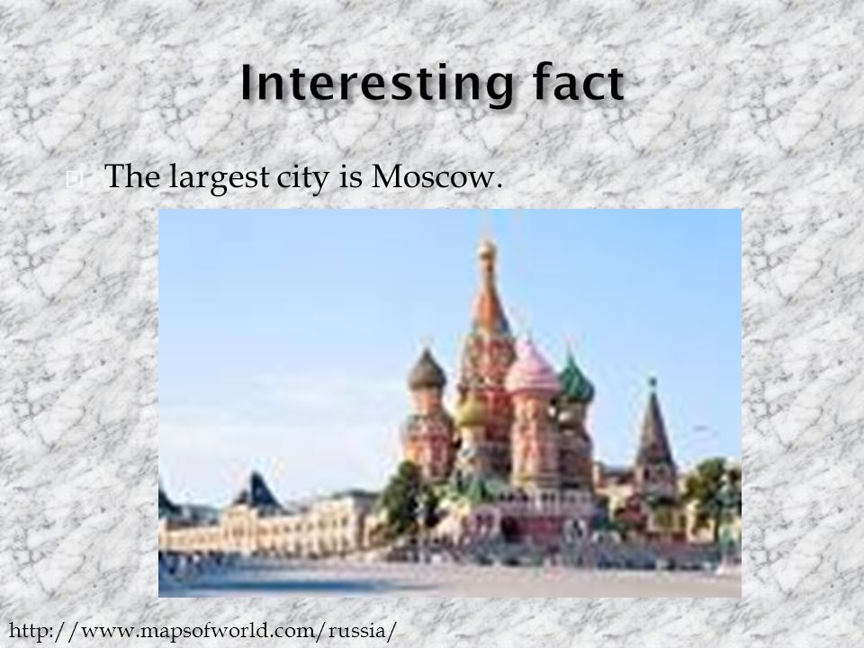  The largest city is Moscow. http://www.mapsofworld.com/russia/