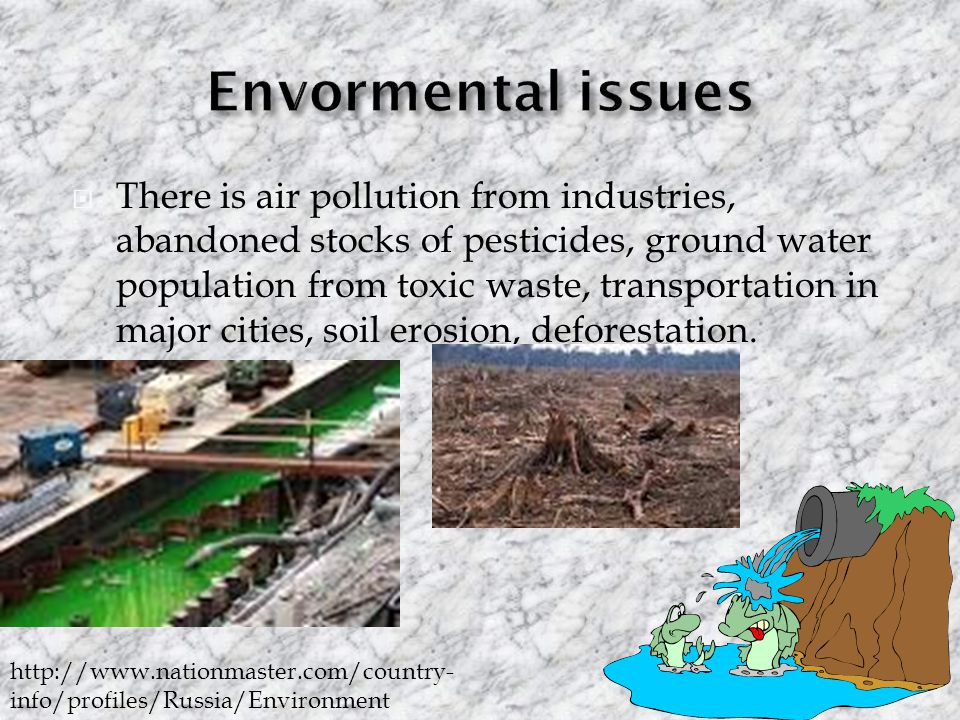  There is air pollution from industries, abandoned stocks of pesticides, ground water population from toxic waste, transportation in major cities, soil erosion, deforestation.