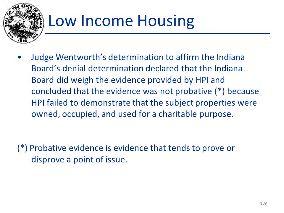Low Income Housing Judge Wentworth's determination to affirm the Indiana Board's denial determination declared that the Indiana Board did weigh the evidence provided by HPI and concluded that the evidence was not probative (*) because HPI failed to demonstrate that the subject properties were owned, occupied, and used for a charitable purpose.