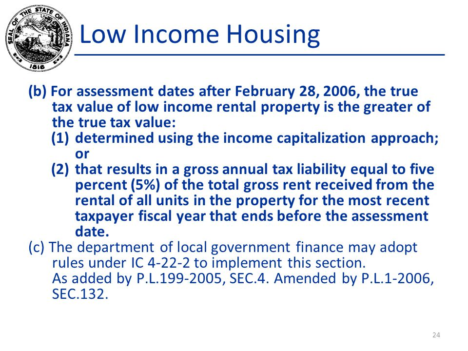 Low Income Housing (b) For assessment dates after February 28, 2006, the true tax value of low income rental property is the greater of the true tax value: (1)determined using the income capitalization approach; or (2)that results in a gross annual tax liability equal to five percent (5%) of the total gross rent received from the rental of all units in the property for the most recent taxpayer fiscal year that ends before the assessment date.