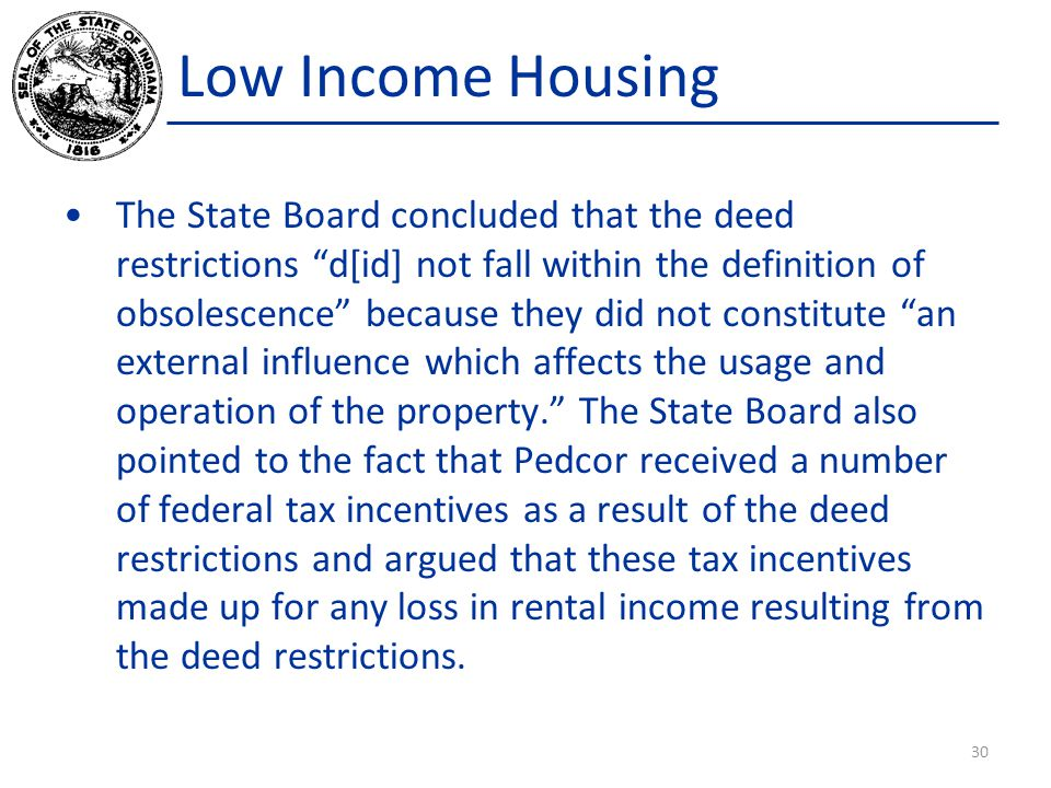 Low Income Housing The State Board concluded that the deed restrictions d[id] not fall within the definition of obsolescence because they did not constitute an external influence which affects the usage and operation of the property. The State Board also pointed to the fact that Pedcor received a number of federal tax incentives as a result of the deed restrictions and argued that these tax incentives made up for any loss in rental income resulting from the deed restrictions.