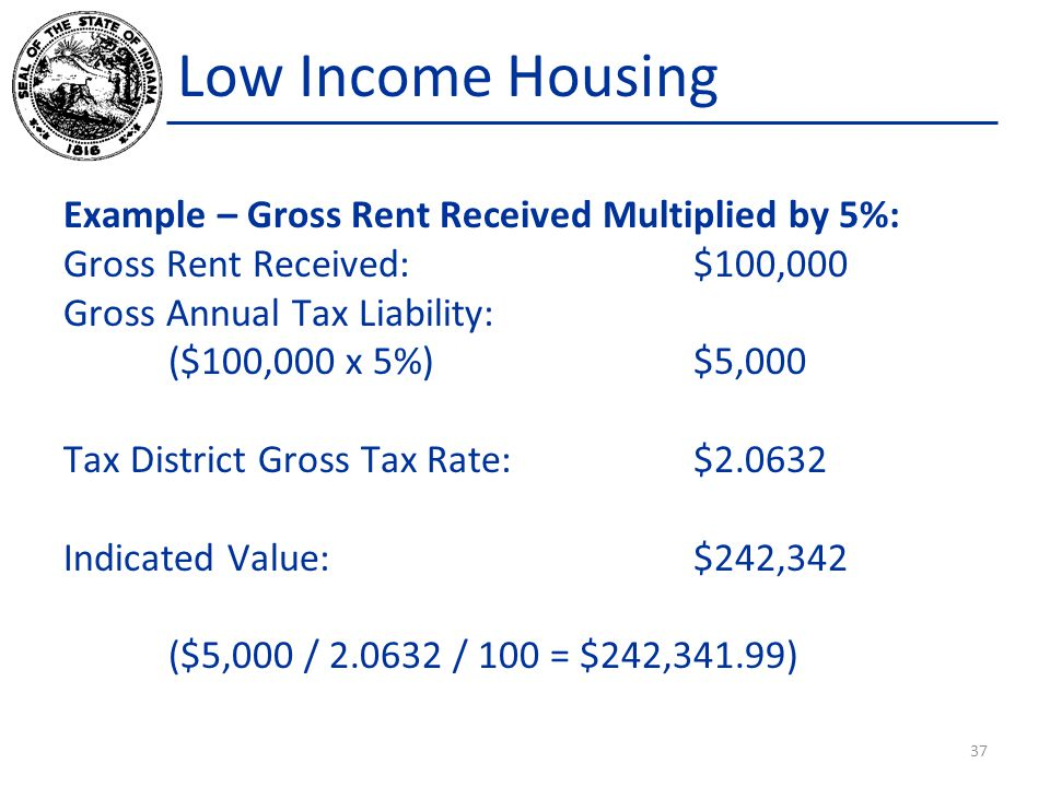 Low Income Housing Example – Gross Rent Received Multiplied by 5%: Gross Rent Received:$100,000 Gross Annual Tax Liability: ($100,000 x 5%)$5,000 Tax District Gross Tax Rate:$2.0632 Indicated Value:$242,342 ($5,000 / 2.0632 / 100 = $242,341.99) 37