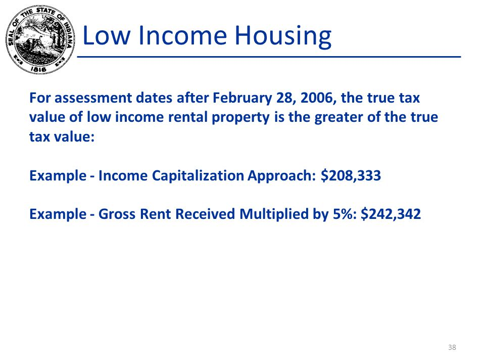 Low Income Housing For assessment dates after February 28, 2006, the true tax value of low income rental property is the greater of the true tax value: Example - Income Capitalization Approach: $208,333 Example - Gross Rent Received Multiplied by 5%: $242,342 38