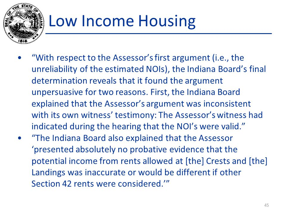 Low Income Housing With respect to the Assessor's first argument (i.e., the unreliability of the estimated NOIs), the Indiana Board's final determination reveals that it found the argument unpersuasive for two reasons.