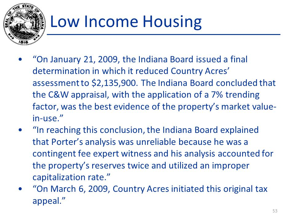 Low Income Housing On January 21, 2009, the Indiana Board issued a final determination in which it reduced Country Acres' assessment to $2,135,900.