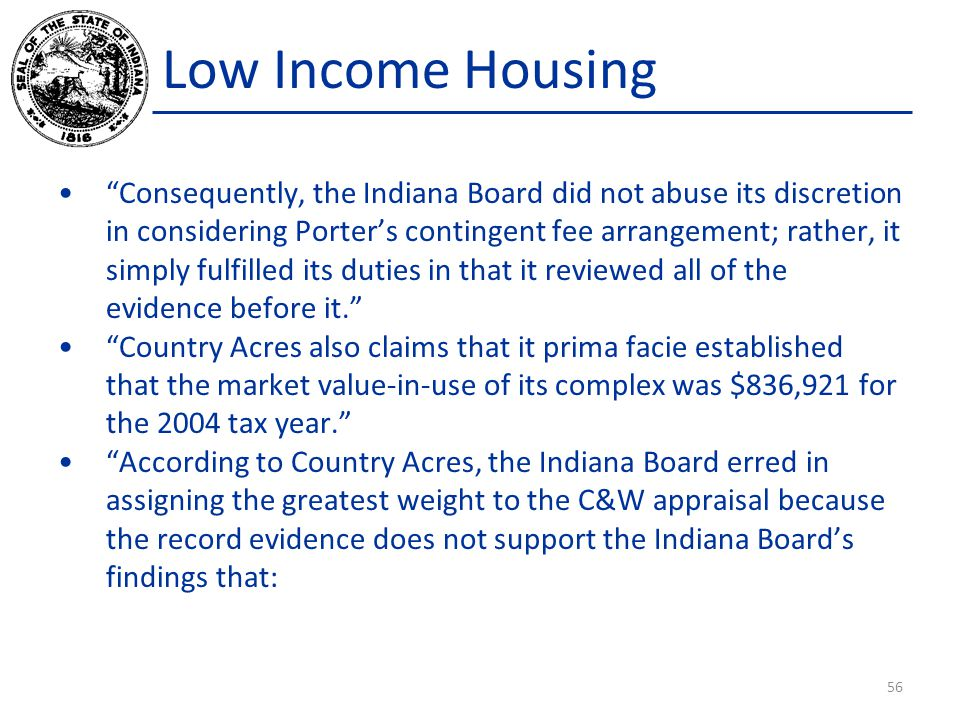 Low Income Housing Consequently, the Indiana Board did not abuse its discretion in considering Porter's contingent fee arrangement; rather, it simply fulfilled its duties in that it reviewed all of the evidence before it. Country Acres also claims that it prima facie established that the market value-in-use of its complex was $836,921 for the 2004 tax year. According to Country Acres, the Indiana Board erred in assigning the greatest weight to the C&W appraisal because the record evidence does not support the Indiana Board's findings that: 56