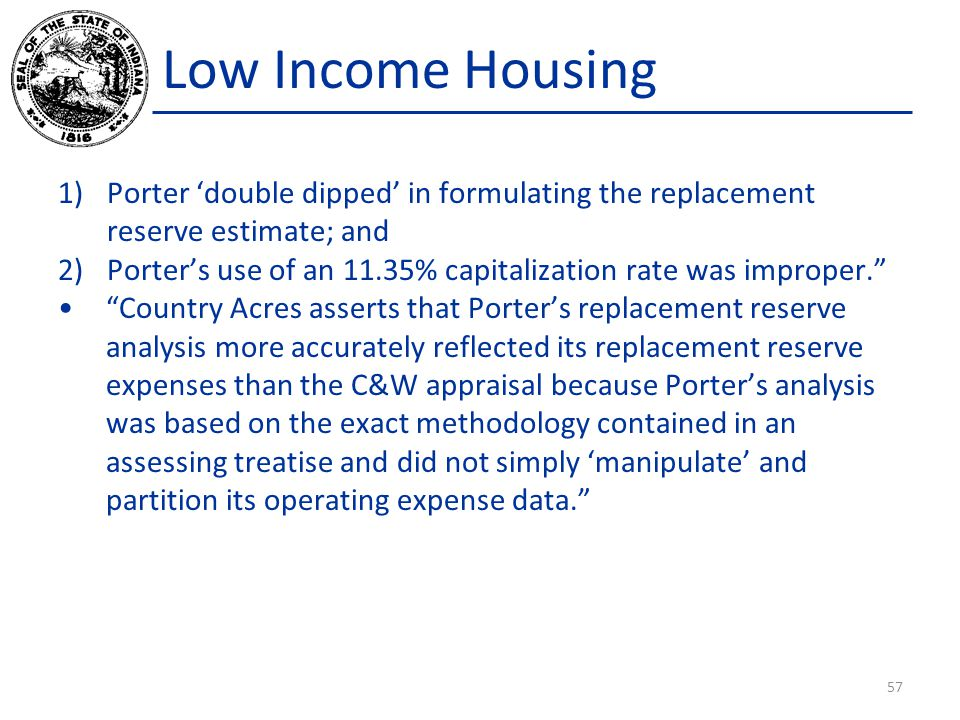 Low Income Housing 1)Porter 'double dipped' in formulating the replacement reserve estimate; and 2)Porter's use of an 11.35% capitalization rate was improper. Country Acres asserts that Porter's replacement reserve analysis more accurately reflected its replacement reserve expenses than the C&W appraisal because Porter's analysis was based on the exact methodology contained in an assessing treatise and did not simply 'manipulate' and partition its operating expense data. 57