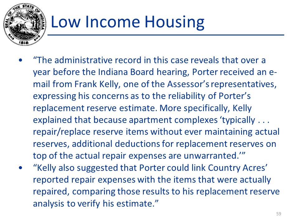 Low Income Housing The administrative record in this case reveals that over a year before the Indiana Board hearing, Porter received an e- mail from Frank Kelly, one of the Assessor's representatives, expressing his concerns as to the reliability of Porter's replacement reserve estimate.
