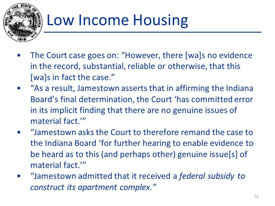 Low Income Housing The Court case goes on: However, there [wa]s no evidence in the record, substantial, reliable or otherwise, that this [wa]s in fact the case. As a result, Jamestown asserts that in affirming the Indiana Board's final determination, the Court 'has committed error in its implicit finding that there are no genuine issues of material fact.' Jamestown asks the Court to therefore remand the case to the Indiana Board 'for further hearing to enable evidence to be heard as to this (and perhaps other) genuine issue[s] of material fact.' Jamestown admitted that it received a federal subsidy to construct its apartment complex. 72