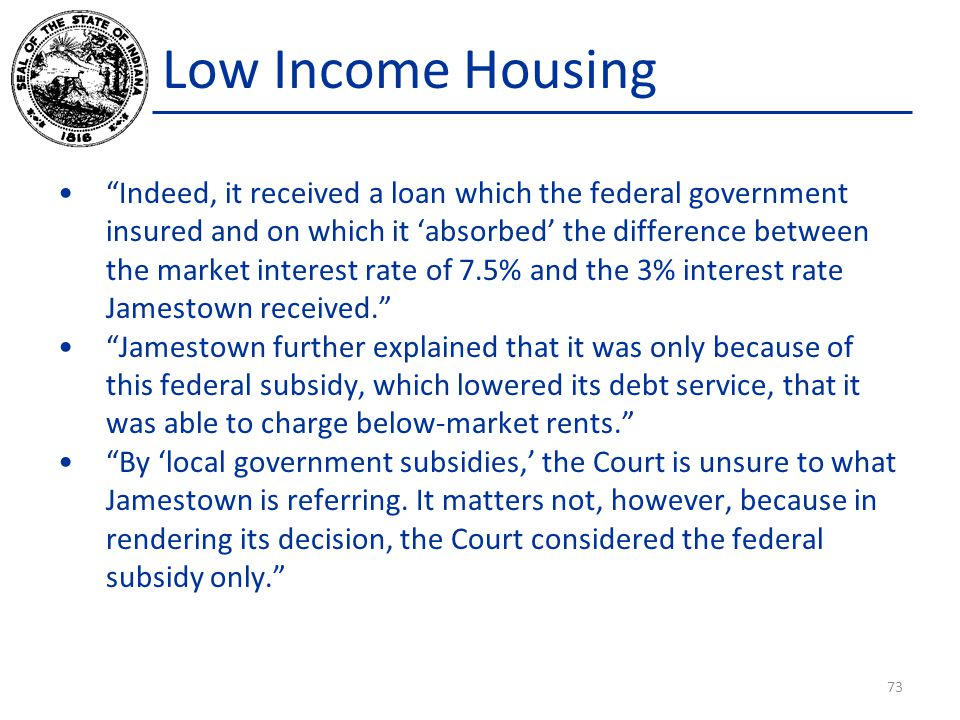 Low Income Housing Indeed, it received a loan which the federal government insured and on which it 'absorbed' the difference between the market interest rate of 7.5% and the 3% interest rate Jamestown received. Jamestown further explained that it was only because of this federal subsidy, which lowered its debt service, that it was able to charge below-market rents. By 'local government subsidies,' the Court is unsure to what Jamestown is referring.