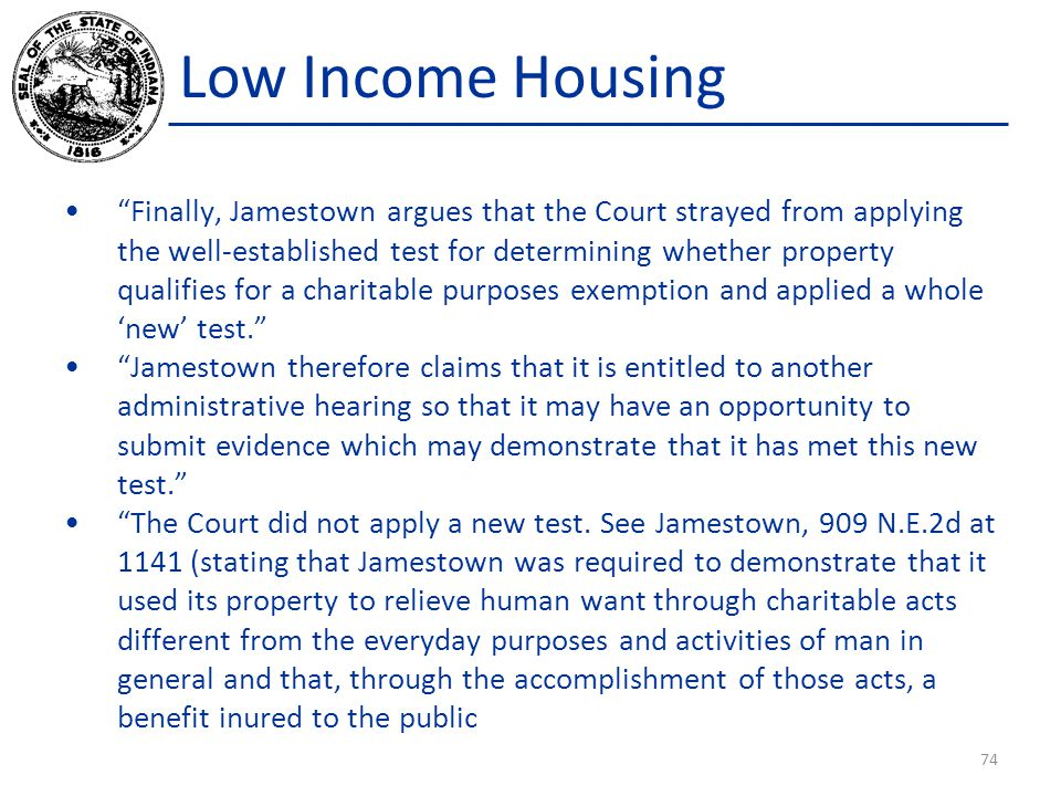 Low Income Housing Finally, Jamestown argues that the Court strayed from applying the well-established test for determining whether property qualifies for a charitable purposes exemption and applied a whole 'new' test. Jamestown therefore claims that it is entitled to another administrative hearing so that it may have an opportunity to submit evidence which may demonstrate that it has met this new test. The Court did not apply a new test.