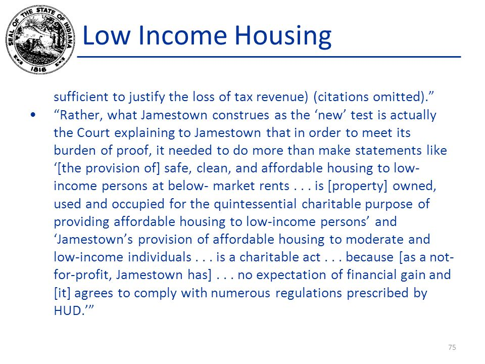Low Income Housing sufficient to justify the loss of tax revenue) (citations omitted). Rather, what Jamestown construes as the 'new' test is actually the Court explaining to Jamestown that in order to meet its burden of proof, it needed to do more than make statements like '[the provision of] safe, clean, and affordable housing to low- income persons at below- market rents...