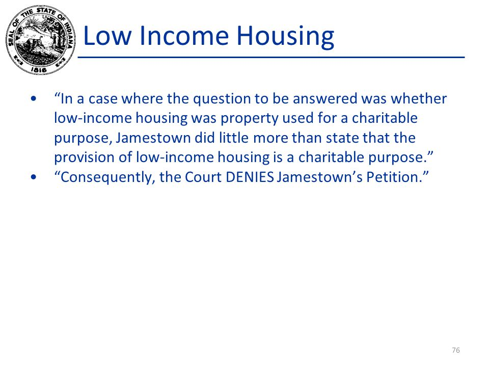 Low Income Housing In a case where the question to be answered was whether low-income housing was property used for a charitable purpose, Jamestown did little more than state that the provision of low-income housing is a charitable purpose. Consequently, the Court DENIES Jamestown's Petition. 76