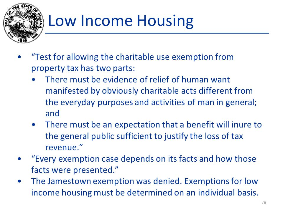 Low Income Housing Test for allowing the charitable use exemption from property tax has two parts: There must be evidence of relief of human want manifested by obviously charitable acts different from the everyday purposes and activities of man in general; and There must be an expectation that a benefit will inure to the general public sufficient to justify the loss of tax revenue. Every exemption case depends on its facts and how those facts were presented. The Jamestown exemption was denied.