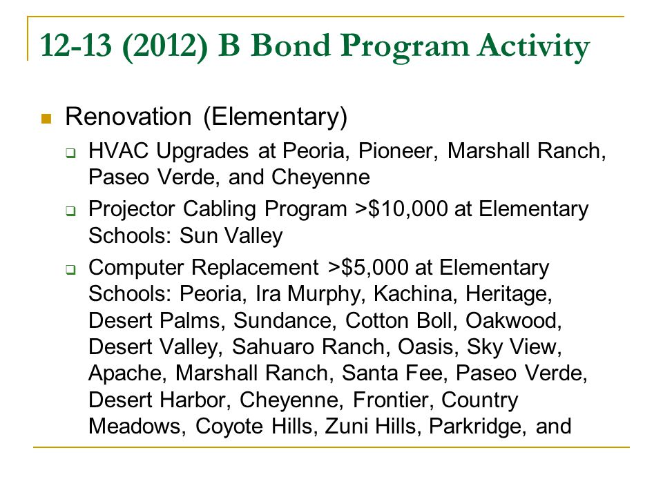 12-13 (2012) B Bond Program Activity Renovation (Elementary)  HVAC Upgrades at Peoria, Pioneer, Marshall Ranch, Paseo Verde, and Cheyenne  Projector Cabling Program >$10,000 at Elementary Schools: Sun Valley  Computer Replacement >$5,000 at Elementary Schools: Peoria, Ira Murphy, Kachina, Heritage, Desert Palms, Sundance, Cotton Boll, Oakwood, Desert Valley, Sahuaro Ranch, Oasis, Sky View, Apache, Marshall Ranch, Santa Fee, Paseo Verde, Desert Harbor, Cheyenne, Frontier, Country Meadows, Coyote Hills, Zuni Hills, Parkridge, and
