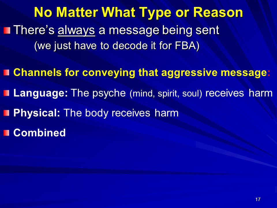 17 No Matter What Type or Reason There's always a message being sent (we just have to decode it for FBA) Channels for conveying that aggressive message: Language: The psyche (mind, spirit, soul) receives harm Physical: The body receives harm Combined