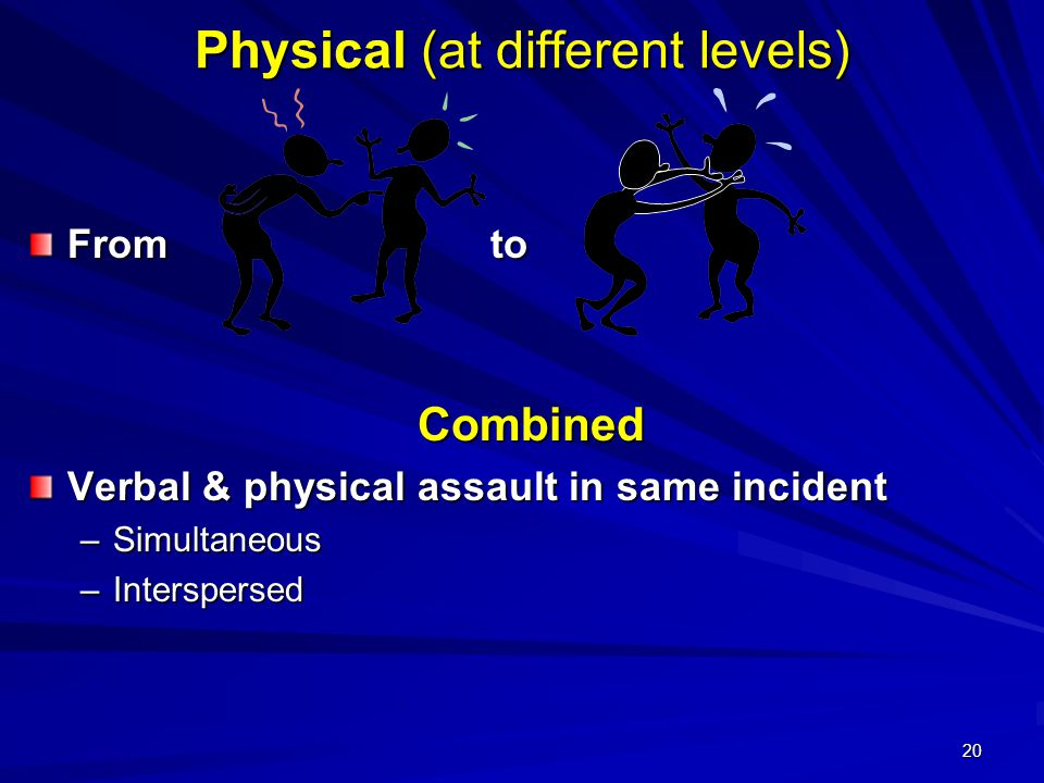 20 Physical (at different levels) From to Combined Verbal & physical assault in same incident –Simultaneous –Interspersed